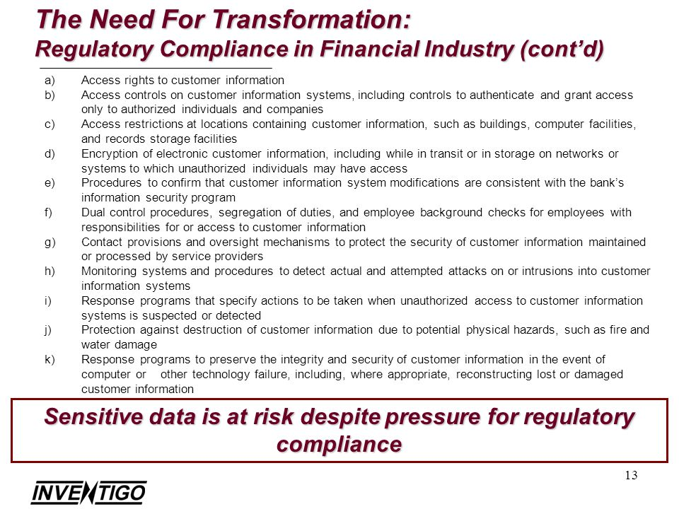 13 The Need For Transformation: Regulatory Compliance in Financial Industry (contd) Sensitive data is at risk despite pressure for regulatory compliance a)Access rights to customer information b)Access controls on customer information systems, including controls to authenticate and grant access only to authorized individuals and companies c)Access restrictions at locations containing customer information, such as buildings, computer facilities, and records storage facilities d)Encryption of electronic customer information, including while in transit or in storage on networks or systems to which unauthorized individuals may have access e)Procedures to confirm that customer information system modifications are consistent with the banks information security program f)Dual control procedures, segregation of duties, and employee background checks for employees with responsibilities for or access to customer information g)Contact provisions and oversight mechanisms to protect the security of customer information maintained or processed by service providers h)Monitoring systems and procedures to detect actual and attempted attacks on or intrusions into customer information systems i)Response programs that specify actions to be taken when unauthorized access to customer information systems is suspected or detected j)Protection against destruction of customer information due to potential physical hazards, such as fire and water damage k)Response programs to preserve the integrity and security of customer information in the event of computer or other technology failure, including, where appropriate, reconstructing lost or damaged customer information