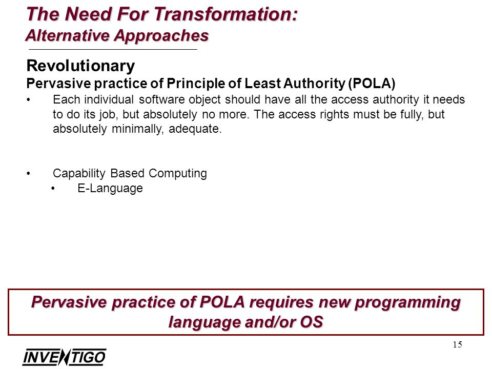 15 The Need For Transformation: Alternative Approaches Revolutionary Pervasive practice of Principle of Least Authority (POLA) Each individual software object should have all the access authority it needs to do its job, but absolutely no more.