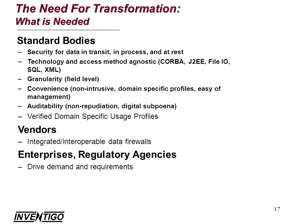 17 Standard Bodies –Security for data in transit, in process, and at rest –Technology and access method agnostic (CORBA, J2EE, File IO, SQL, XML) –Granularity (field level) –Convenience (non-intrusive, domain specific profiles, easy of management) –Auditability (non-repudiation, digital subpoena) –Verified Domain Specific Usage Profiles Vendors –Integrated/interoperable data firewalls Enterprises, Regulatory Agencies –Drive demand and requirements The Need For Transformation: What is Needed