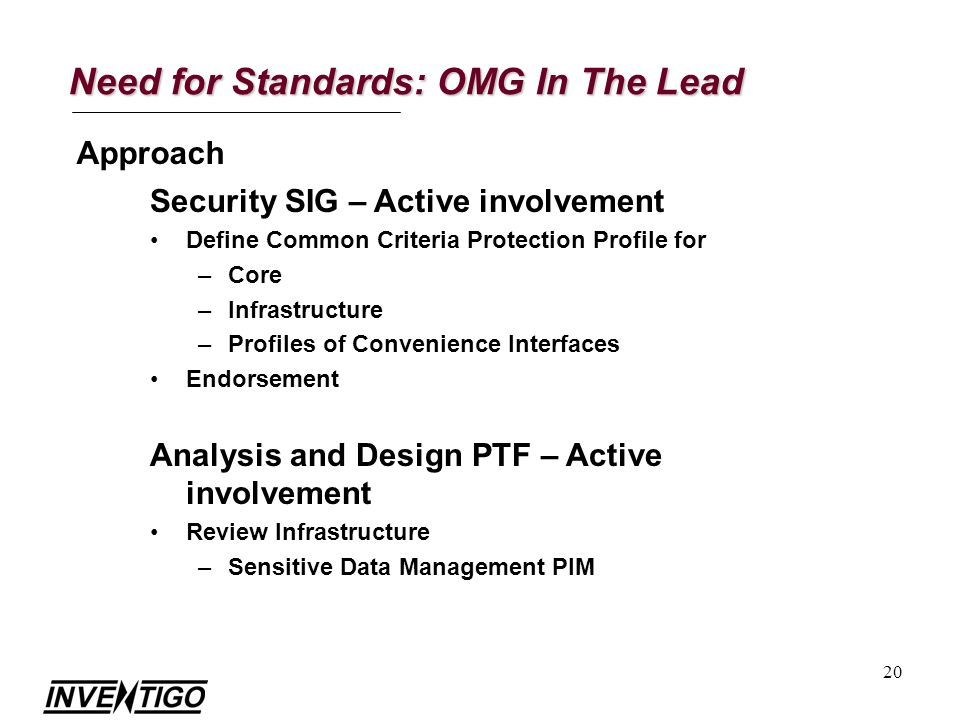20 Need for Standards: OMG In The Lead Approach Security SIG – Active involvement Define Common Criteria Protection Profile for –Core –Infrastructure –Profiles of Convenience Interfaces Endorsement Analysis and Design PTF – Active involvement Review Infrastructure –Sensitive Data Management PIM