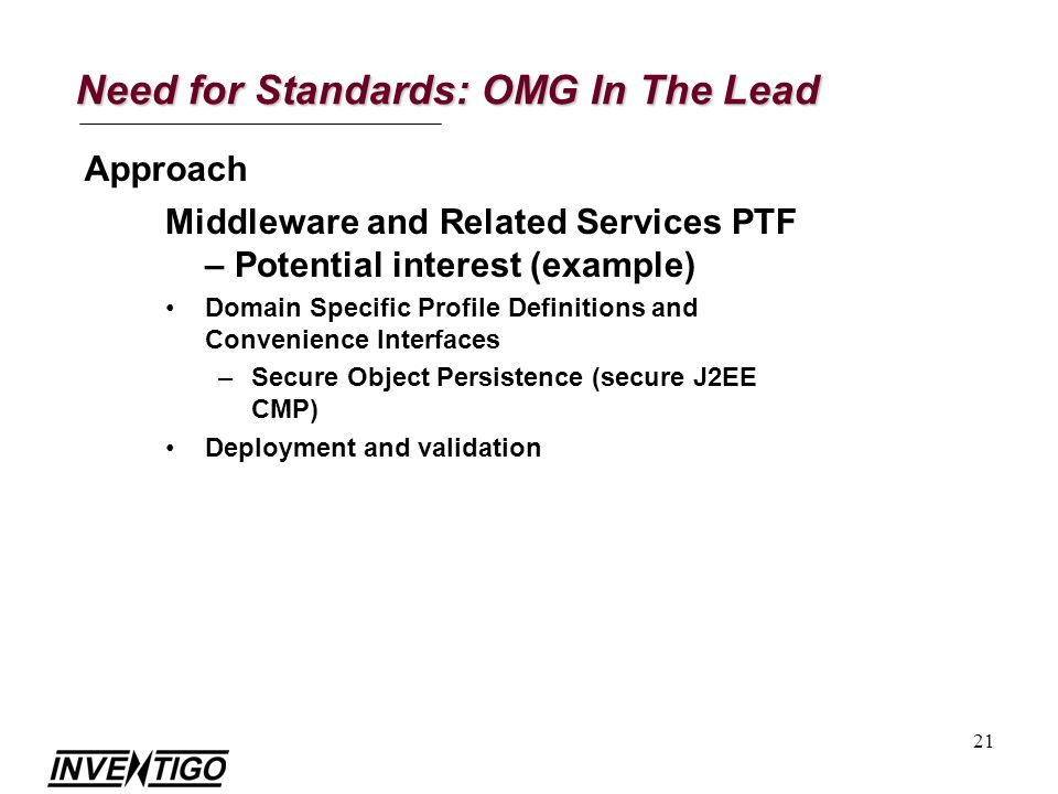 21 Need for Standards: OMG In The Lead Approach Middleware and Related Services PTF – Potential interest (example) Domain Specific Profile Definitions and Convenience Interfaces –Secure Object Persistence (secure J2EE CMP) Deployment and validation