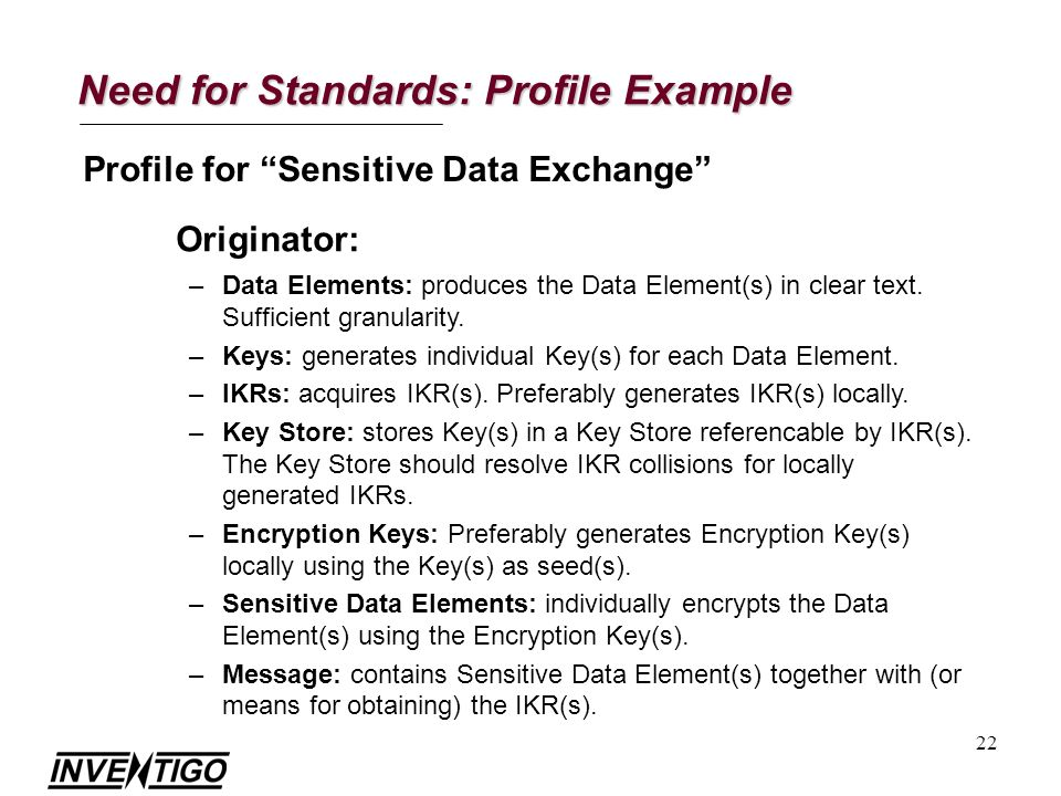 22 Need for Standards: Profile Example Profile for Sensitive Data Exchange Originator: –Data Elements: produces the Data Element(s) in clear text.