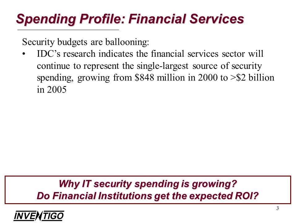 3 Security budgets are ballooning: IDCs research indicates the financial services sector will continue to represent the single-largest source of security spending, growing from $848 million in 2000 to >$2 billion in 2005 Why IT security spending is growing.