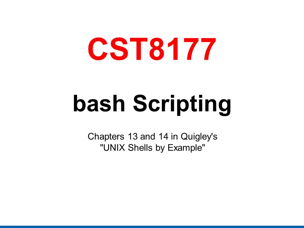 CST8177 bash Scripting Chapters 13 and 14 in Quigley s UNIX Shells by Example
