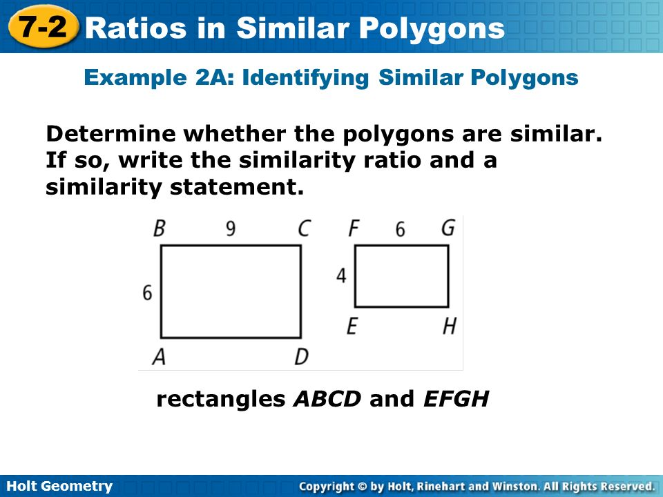 Holt Geometry 7-2 Ratios in Similar Polygons Example 2A: Identifying Similar Polygons Determine whether the polygons are similar. If so, write the sim