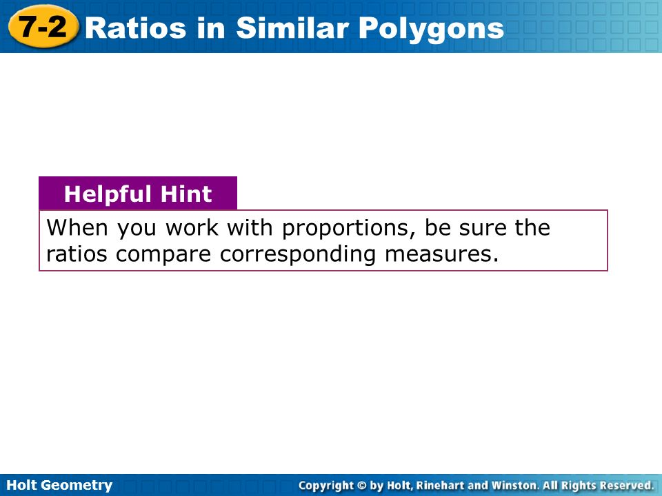 Holt Geometry 7-2 Ratios in Similar Polygons When you work with proportions, be sure the ratios compare corresponding measures. Helpful Hint