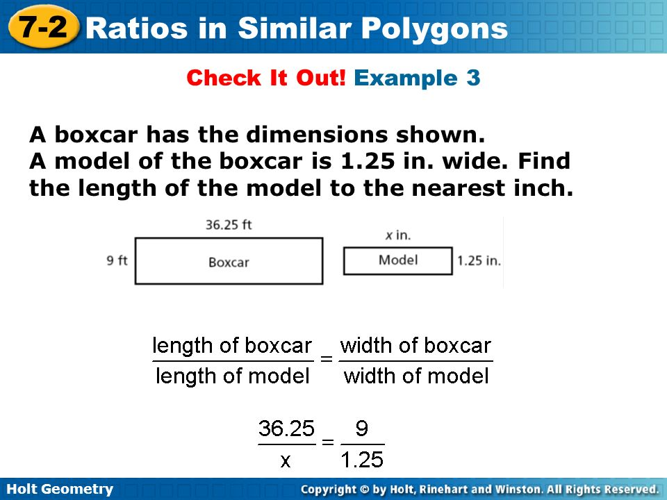 Holt Geometry 7-2 Ratios in Similar Polygons Check It Out! Example 3 A boxcar has the dimensions shown. A model of the boxcar is 1.25 in. wide. Find t