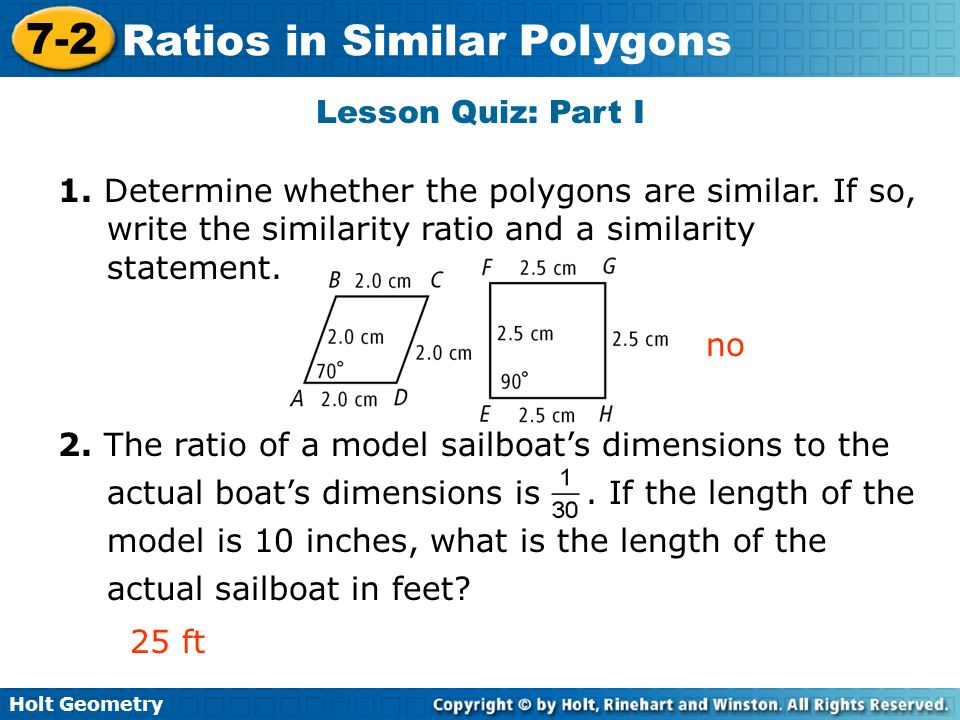 Holt Geometry 7-2 Ratios in Similar Polygons Lesson Quiz: Part I 1. Determine whether the polygons are similar. If so, write the similarity ratio and