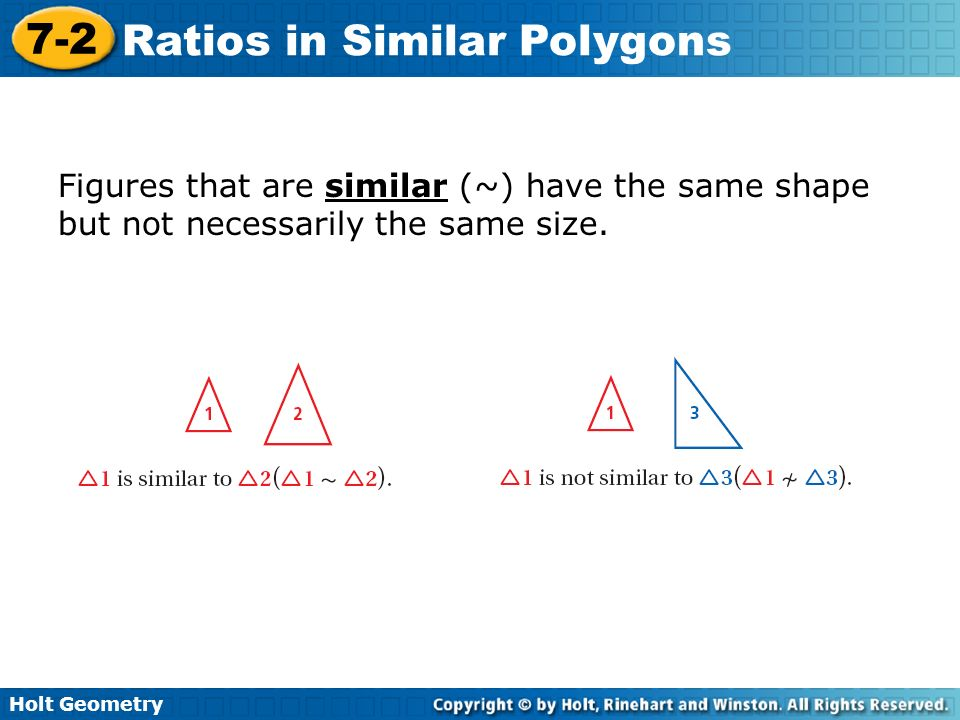 Holt Geometry 7-2 Ratios in Similar Polygons Two polygons are similar polygons if and only if their corresponding angles are congruent and their corresponding side lengths are proportional.