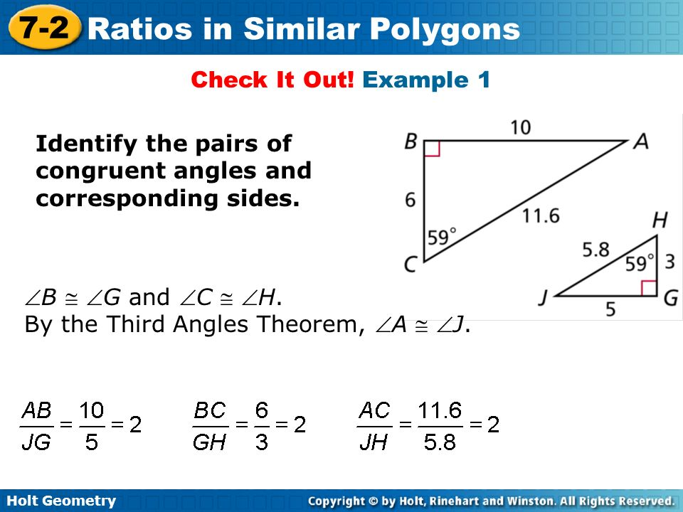 Holt Geometry 7-2 Ratios in Similar Polygons A similarity ratio is the ratio of the lengths of the corresponding sides of two similar polygons.