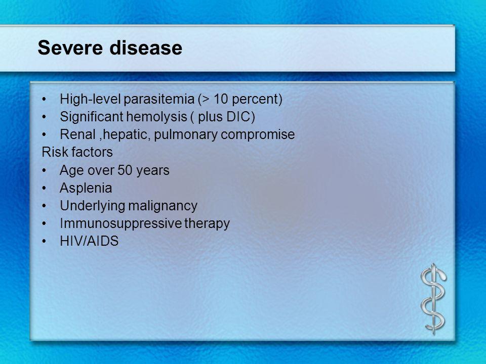 Severe disease High-level parasitemia (> 10 percent) Significant hemolysis ( plus DIC) Renal,hepatic, pulmonary compromise Risk factors Age over 50 ye