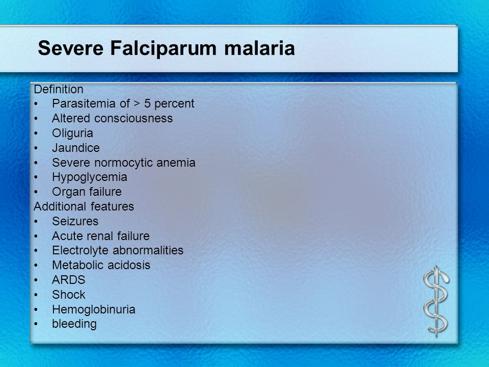Severe Falciparum malaria Definition Parasitemia of > 5 percent Altered consciousness Oliguria Jaundice Severe normocytic anemia Hypoglycemia Organ fa