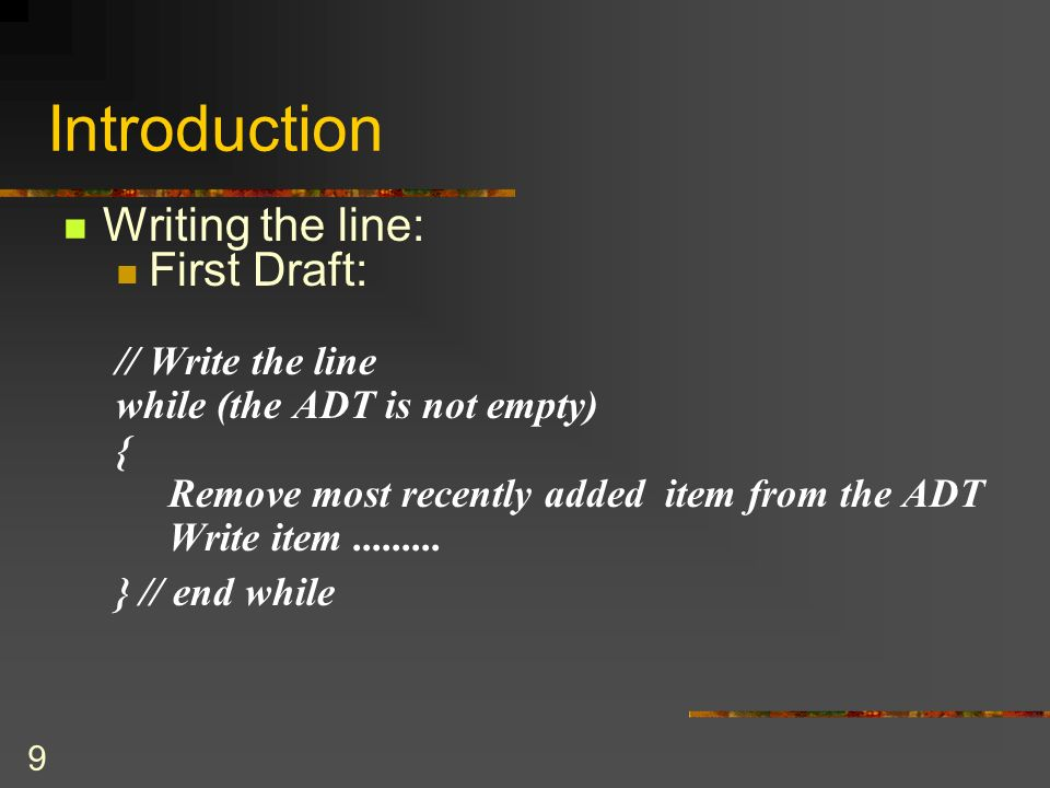 8 Introduction Example: Line-editor Pseudocode: // Read the line, correcting mistakes along the way while (not end of line) { Read a new character ch
