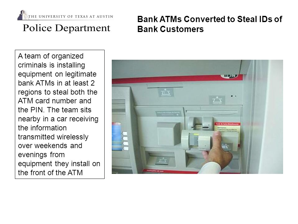Bank ATMs Converted to Steal IDs of Bank Customers A team of organized criminals is installing equipment on legitimate bank ATMs in at least 2 regions to steal both the ATM card number and the PIN.