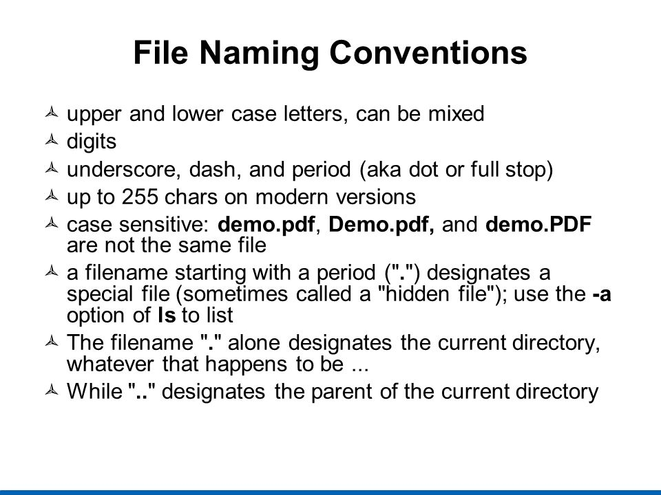 more File Naming Conventions extensions are purely a convention for humans; unlike Windows, they mean nothing to Linux certain applications may choose to use particular conventions; Python with.py and gcc with its special extensions, like.c and.o Pathnames similar to Microsoft (but different!) directories in pathnames are separated by / (and never \ ; backslash has a different meaning) pwd prints the (current) working directory cd changes to a new directory relative pathnames start with . , .. , or a directory name.