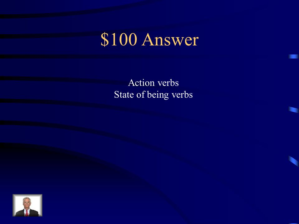 $100 Question Name the two types of Verbs weve studied.