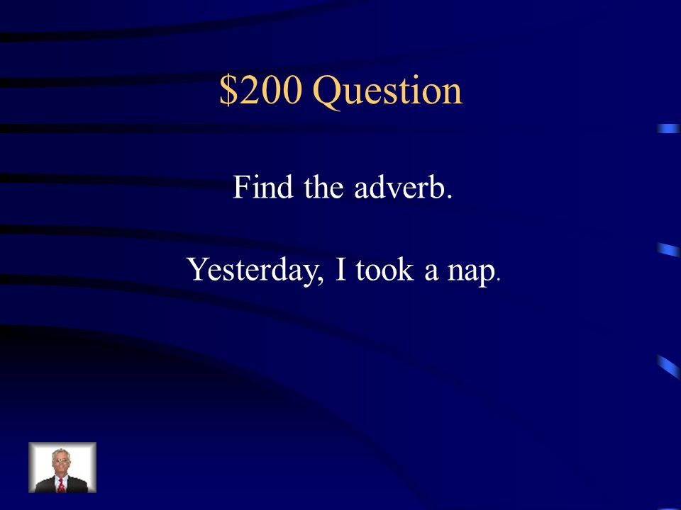 $100 Answer Adverbs describe verbs, adjectives and other adverbs. When Where How