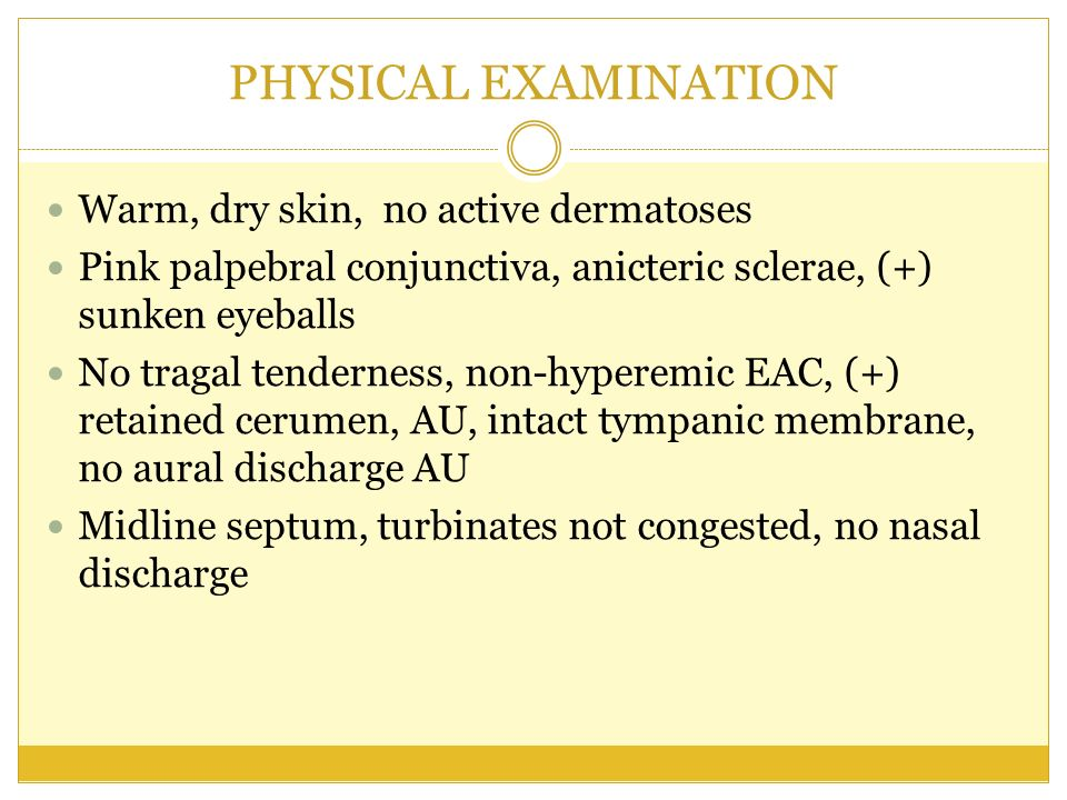 PHYSICAL EXAMINATION Warm, dry skin, no active dermatoses Pink palpebral conjunctiva, anicteric sclerae, (+) sunken eyeballs No tragal tenderness, non