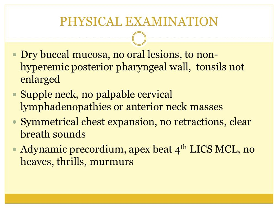 PHYSICAL EXAMINATION Dry buccal mucosa, no oral lesions, to non- hyperemic posterior pharyngeal wall, tonsils not enlarged Supple neck, no palpable ce