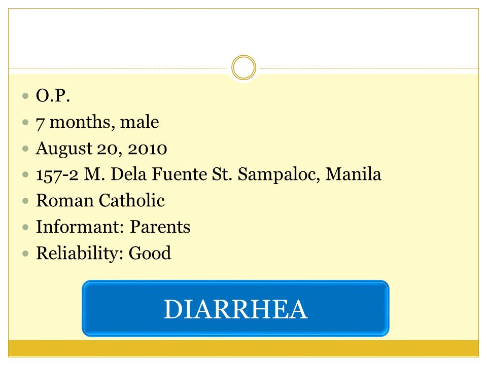 O.P. 7 months, male August 20, 2010 157-2 M. Dela Fuente St. Sampaloc, Manila Roman Catholic Informant: Parents Reliability: Good DIARRHEA