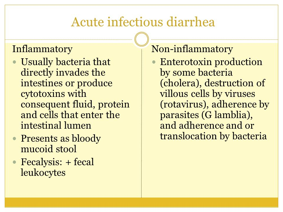 Acute infectious diarrhea Inflammatory Usually bacteria that directly invades the intestines or produce cytotoxins with consequent fluid, protein and