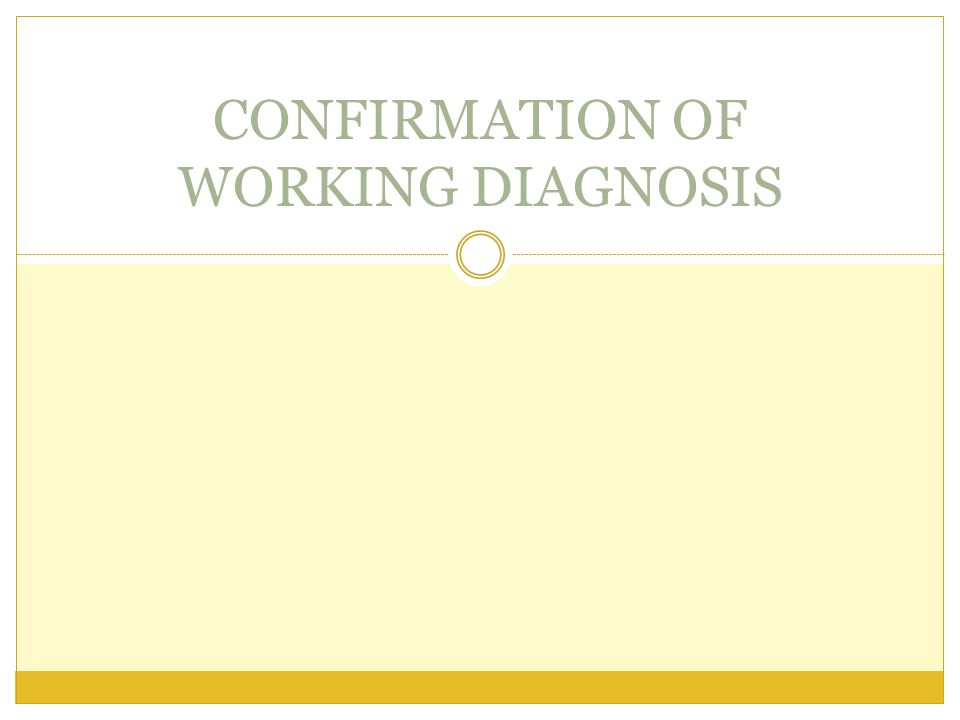 CONFIRMATION OF WORKING DIAGNOSIS