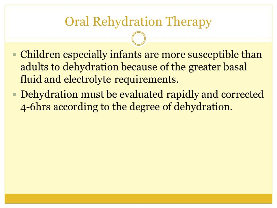 Oral Rehydration Therapy Children especially infants are more susceptible than adults to dehydration because of the greater basal fluid and electrolyt