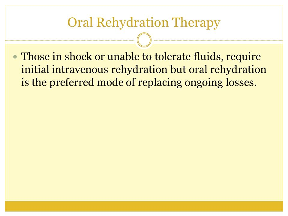 Oral Rehydration Therapy Those in shock or unable to tolerate fluids, require initial intravenous rehydration but oral rehydration is the preferred mo