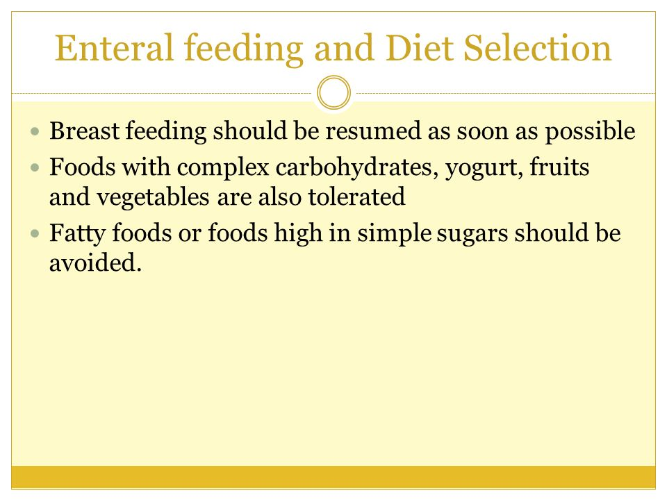 Enteral feeding and Diet Selection Breast feeding should be resumed as soon as possible Foods with complex carbohydrates, yogurt, fruits and vegetable