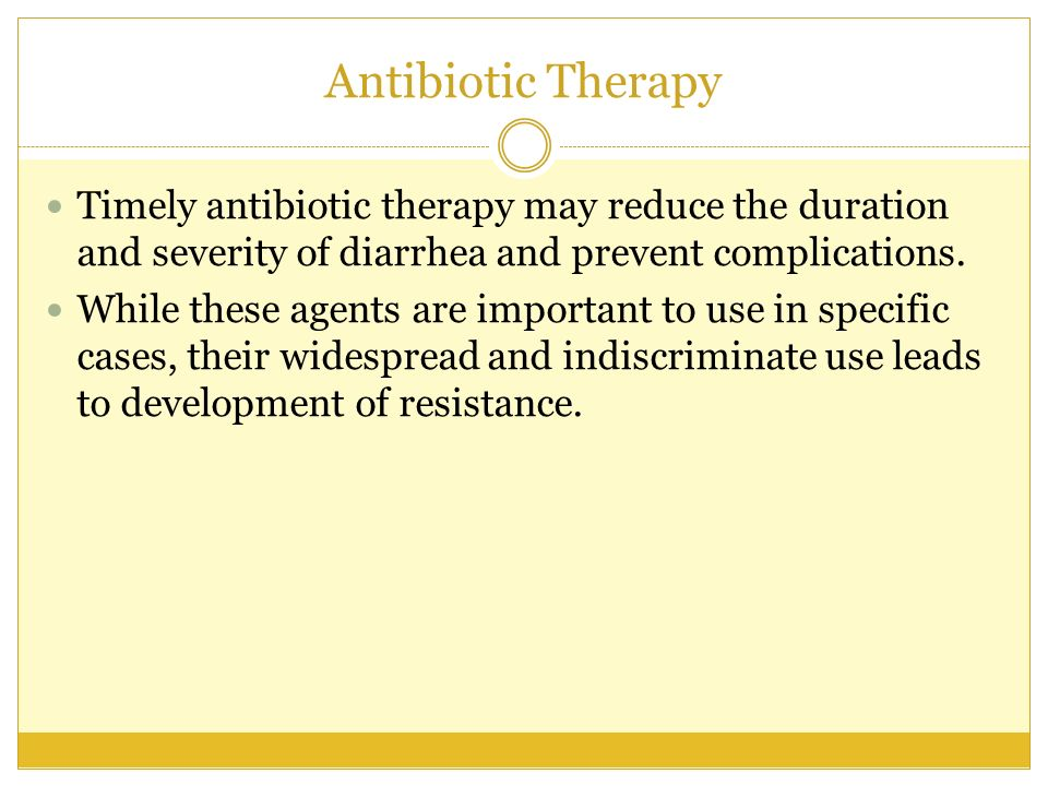 Antibiotic Therapy Timely antibiotic therapy may reduce the duration and severity of diarrhea and prevent complications. While these agents are import