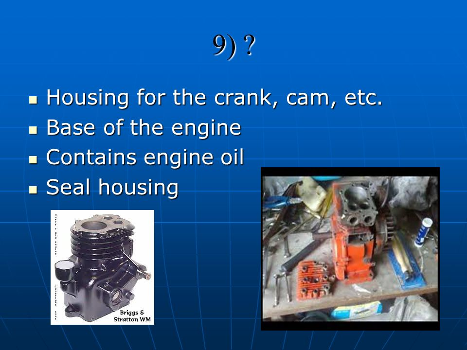 9) ? Housing for the crank, cam, etc. Housing for the crank, cam, etc. Base of the engine Base of the engine Contains engine oil Contains engine oil S