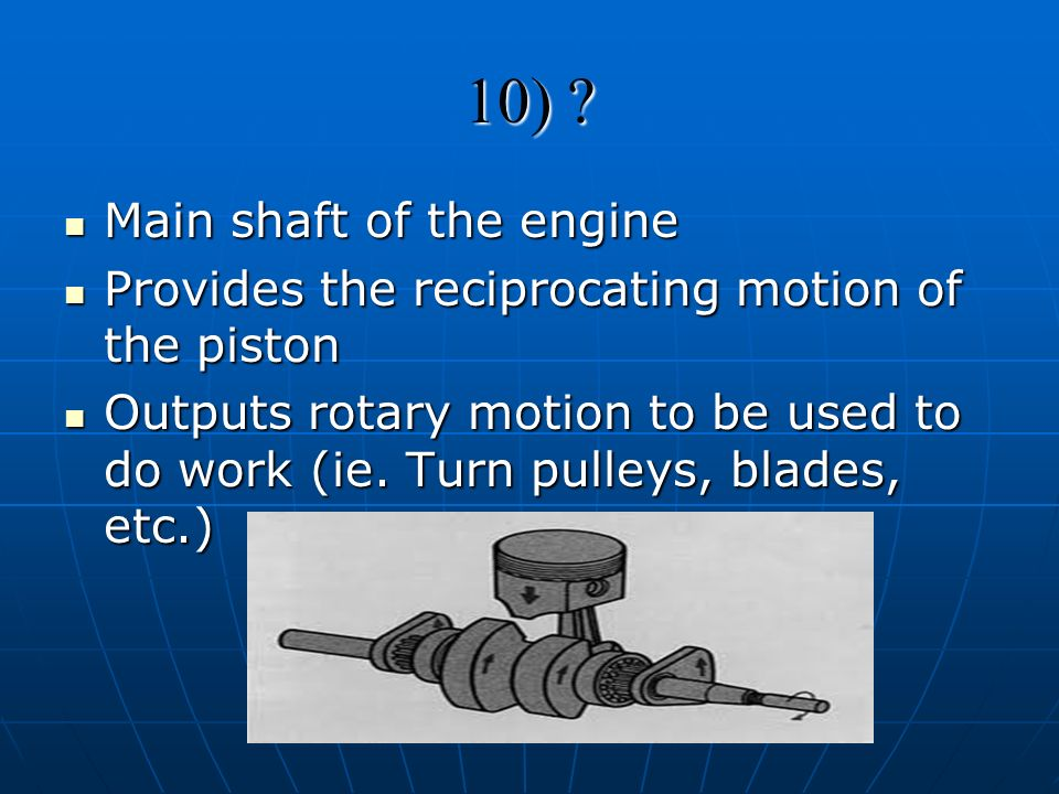 10) ? Main shaft of the engine Main shaft of the engine Provides the reciprocating motion of the piston Provides the reciprocating motion of the pisto