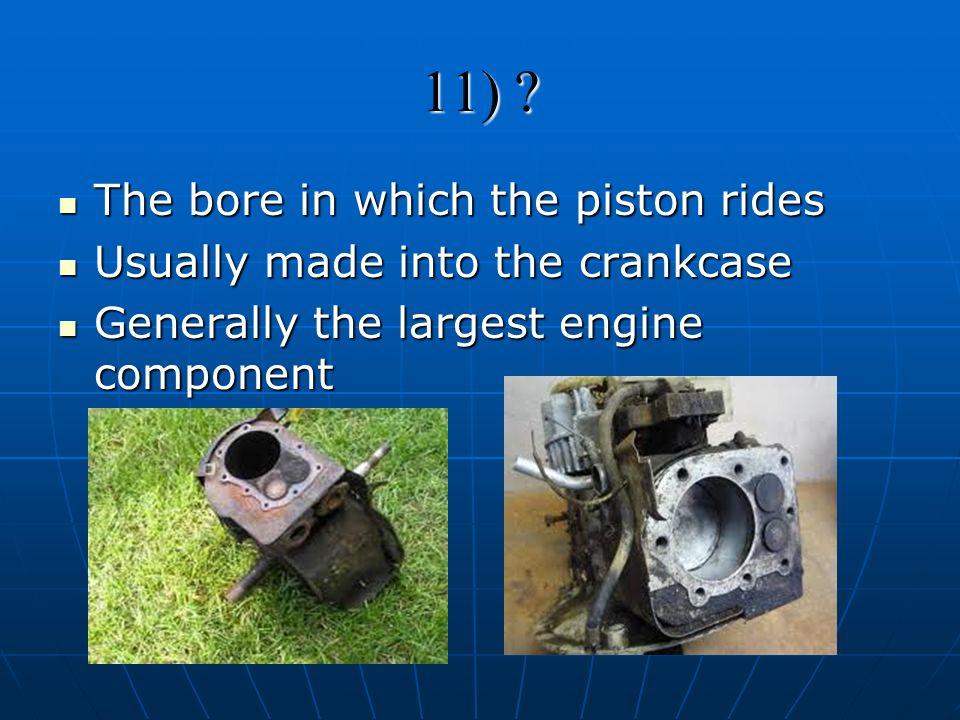 11) ? The bore in which the piston rides The bore in which the piston rides Usually made into the crankcase Usually made into the crankcase Generally