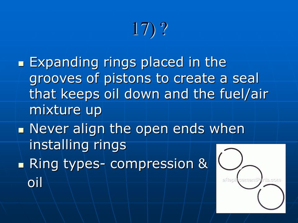 17) ? Expanding rings placed in the grooves of pistons to create a seal that keeps oil down and the fuel/air mixture up Expanding rings placed in the