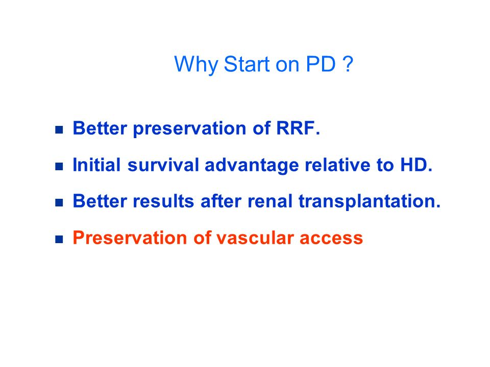 Why Start on PD ? Better preservation of RRF. Initial survival advantage relative to HD. Better results after renal transplantation. Preservation of v
