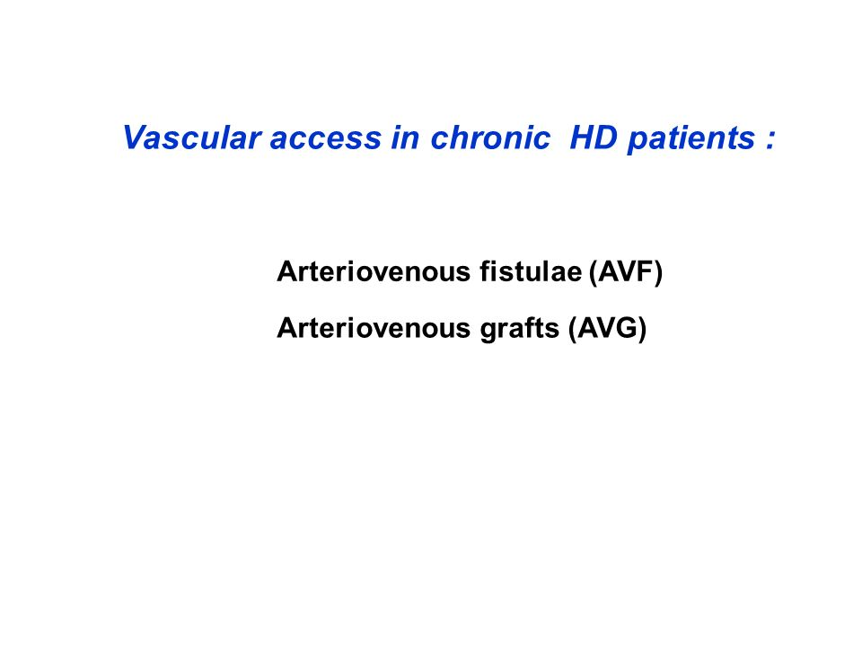 Vascular access in chronic HD patients : Arteriovenous fistulae (AVF) Arteriovenous grafts (AVG)