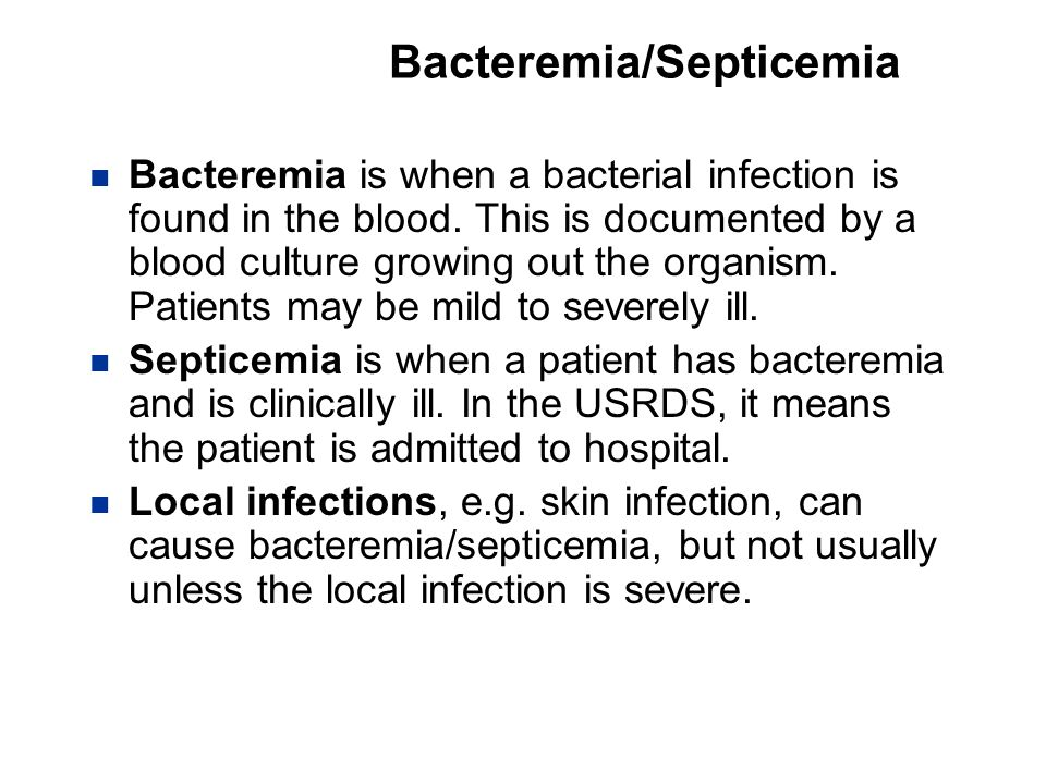 Bacteremia/Septicemia Bacteremia is when a bacterial infection is found in the blood. This is documented by a blood culture growing out the organism.