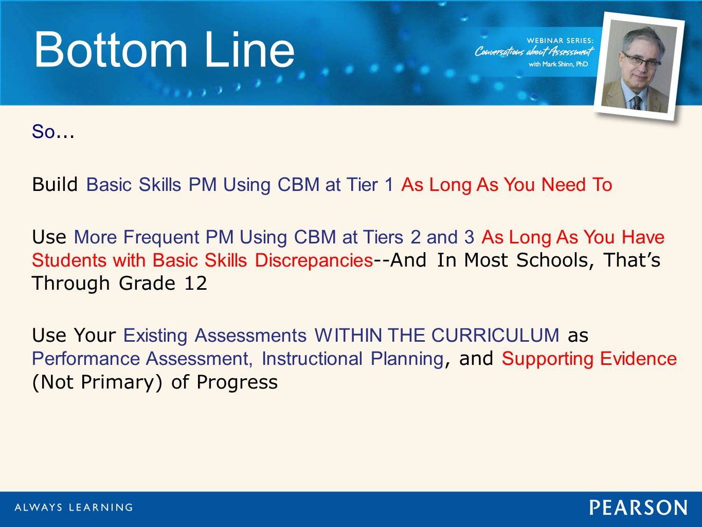 Bottom Line So... Build Basic Skills PM Using CBM at Tier 1 As Long As You Need To Use More Frequent PM Using CBM at Tiers 2 and 3 As Long As You Have