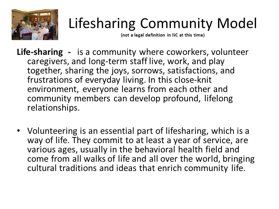 Lifesharing Community Model (not a legal definition in NC at this time) Life-sharing - is a community where coworkers, volunteer caregivers, and long-