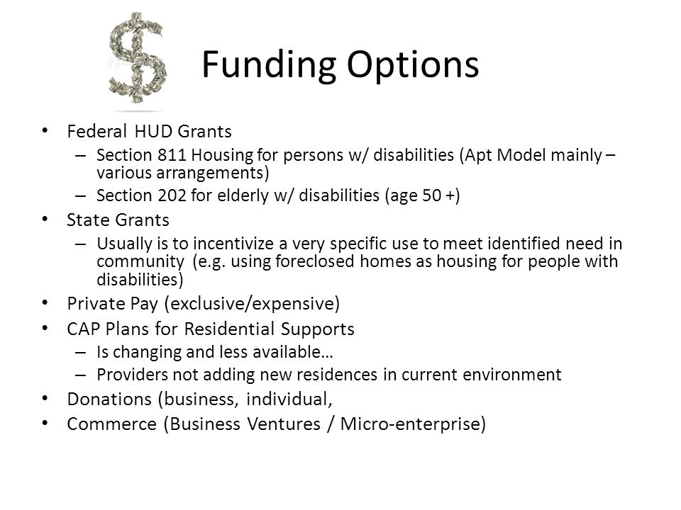 Funding Options Federal HUD Grants – Section 811 Housing for persons w/ disabilities (Apt Model mainly – various arrangements) – Section 202 for elder