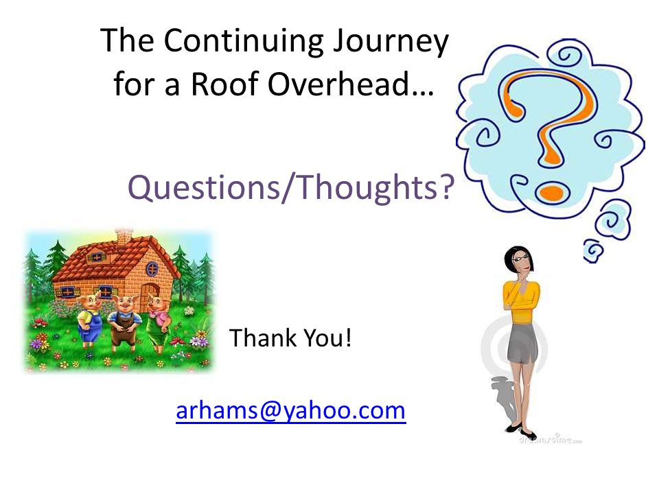 The Continuing Journey for a Roof Overhead… Questions/Thoughts? Thank You! arhams@yahoo.com