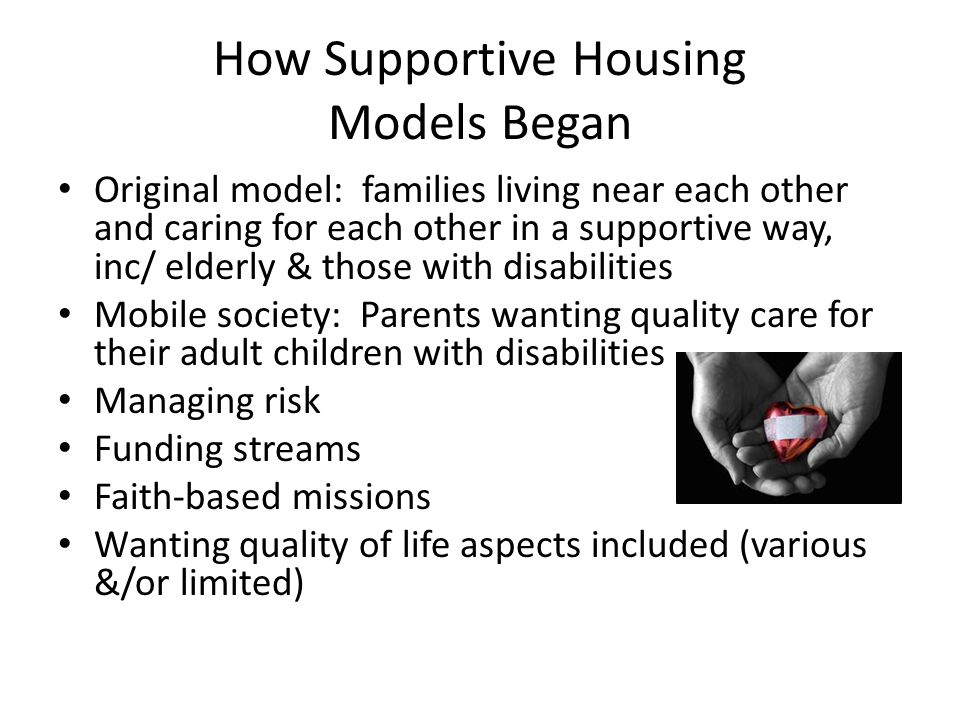 How Supportive Housing Models Began Original model: families living near each other and caring for each other in a supportive way, inc/ elderly & thos