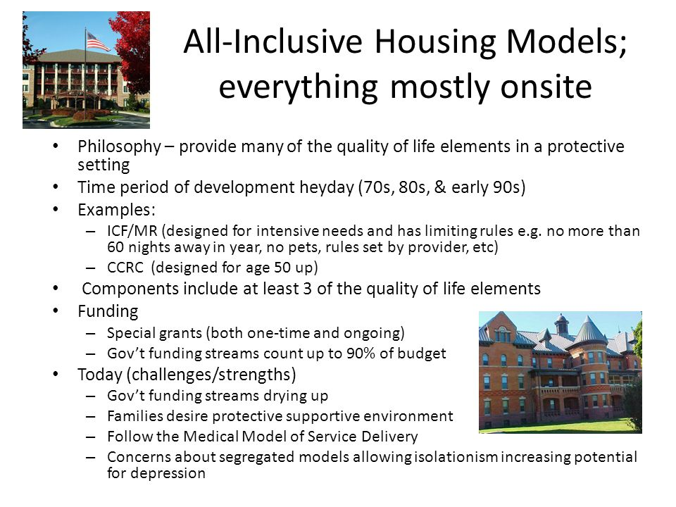All-Inclusive Housing Models; everything mostly onsite Philosophy – provide many of the quality of life elements in a protective setting Time period o