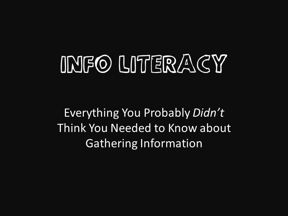 INFO LITERACY Everything You Probably Didnt Think You Needed to Know about Gathering Information