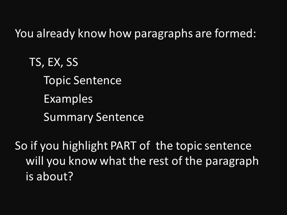 You already know how paragraphs are formed: TS, EX, SS Topic Sentence Examples Summary Sentence So if you highlight PART of the topic sentence will you know what the rest of the paragraph is about