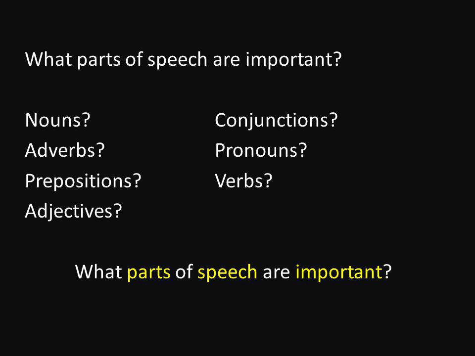 What parts of speech are important. Nouns Conjunctions.