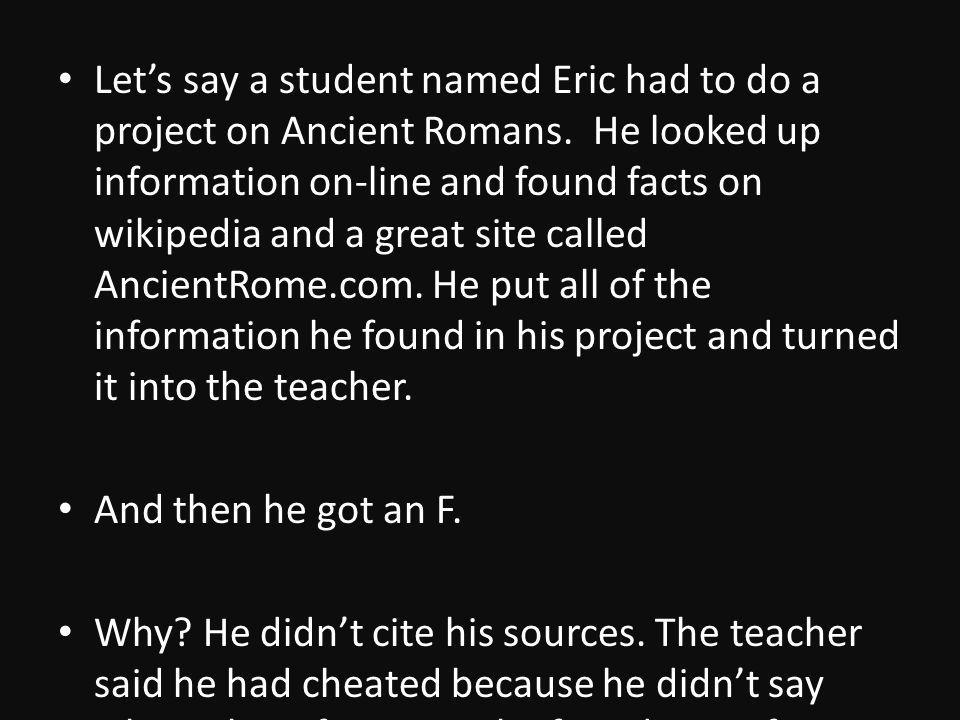 Lets say a student named Eric had to do a project on Ancient Romans.