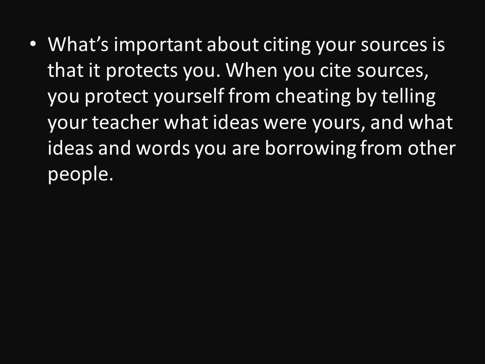 Whats important about citing your sources is that it protects you.