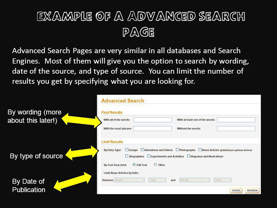 Example of a Advanced search page By Date of Publication By type of source By wording (more about this later!) Advanced Search Pages are very similar in all databases and Search Engines.