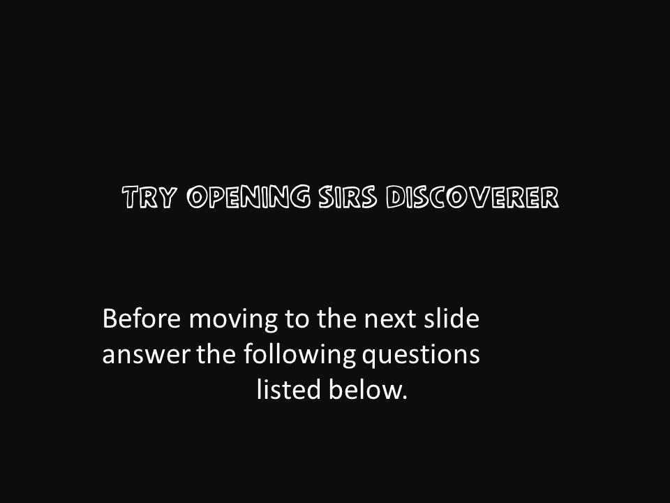 Try Opening Sirs Discoverer Before moving to the next slide answer the following questions listed below.